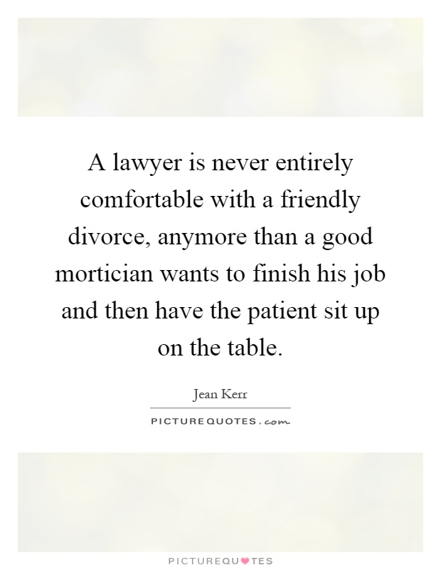 A lawyer is never entirely comfortable with a friendly divorce, anymore than a good mortician wants to finish his job and then have the patient sit up on the table Picture Quote #1