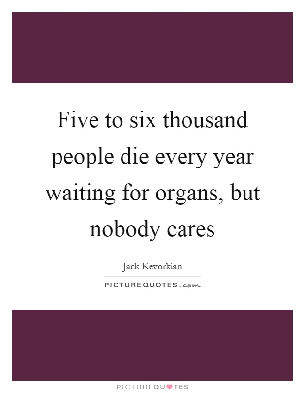 Five to six thousand people die every year waiting for organs, but nobody cares Picture Quote #1