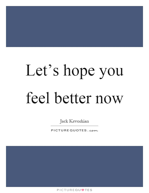 Let's hope you feel better now Picture Quote #1