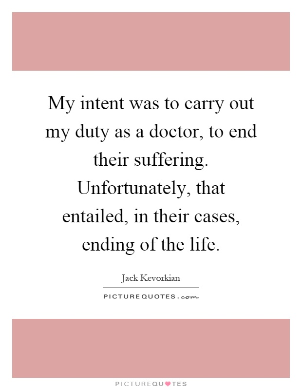 My intent was to carry out my duty as a doctor, to end their suffering. Unfortunately, that entailed, in their cases, ending of the life Picture Quote #1