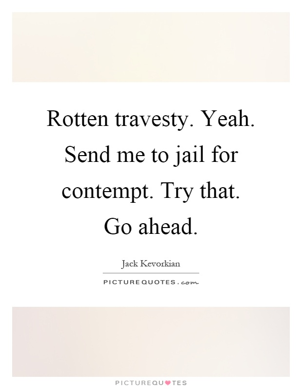 Rotten travesty. Yeah. Send me to jail for contempt. Try that. Go ahead Picture Quote #1