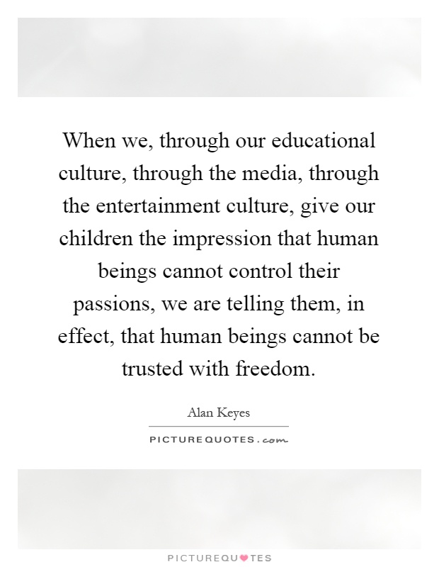 When we, through our educational culture, through the media, through the entertainment culture, give our children the impression that human beings cannot control their passions, we are telling them, in effect, that human beings cannot be trusted with freedom Picture Quote #1