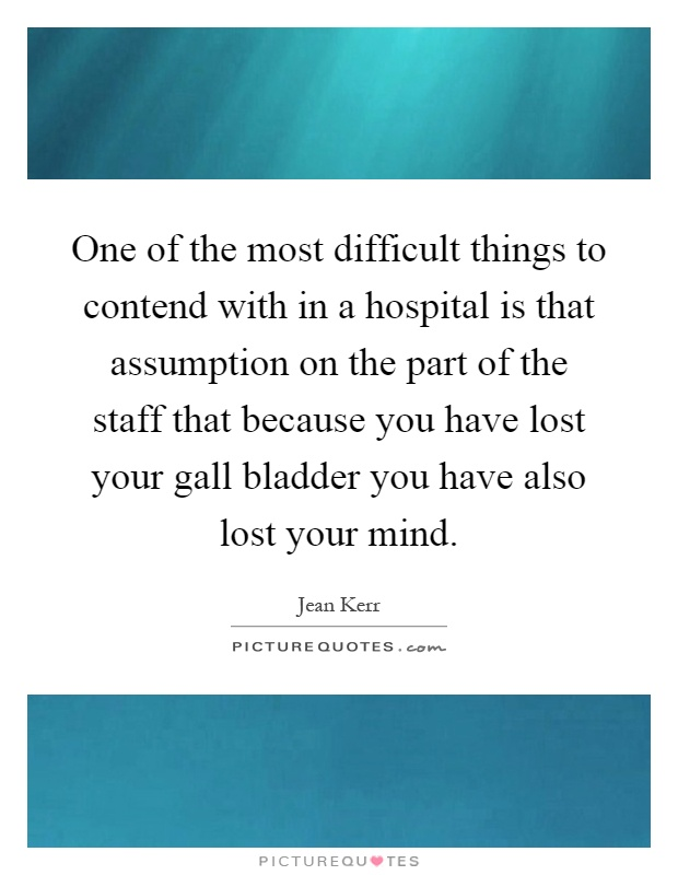 One of the most difficult things to contend with in a hospital is that assumption on the part of the staff that because you have lost your gall bladder you have also lost your mind Picture Quote #1