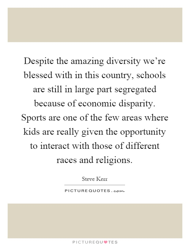 Despite the amazing diversity we're blessed with in this country, schools are still in large part segregated because of economic disparity. Sports are one of the few areas where kids are really given the opportunity to interact with those of different races and religions Picture Quote #1