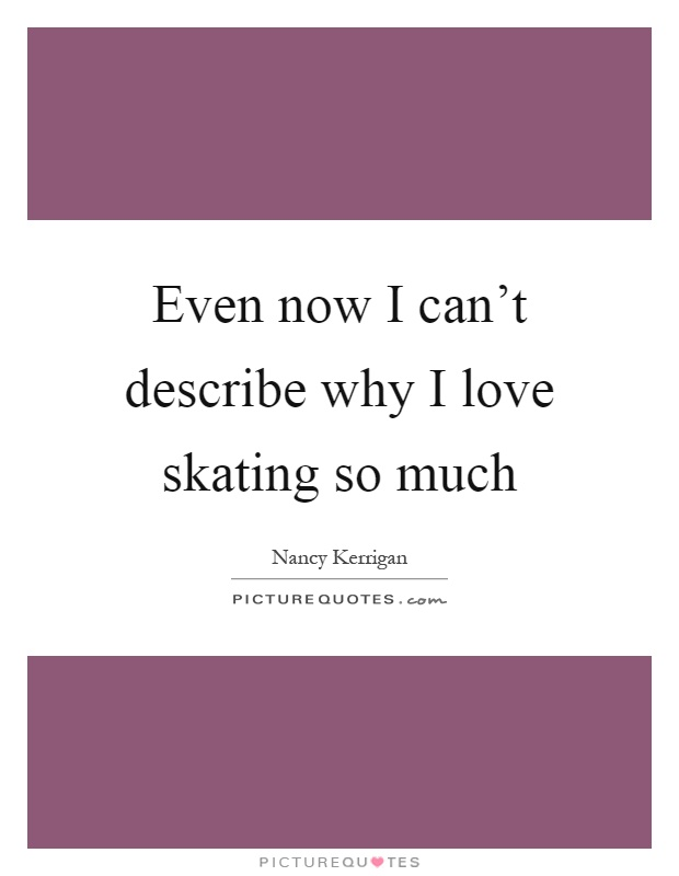 Even now I can't describe why I love skating so much Picture Quote #1