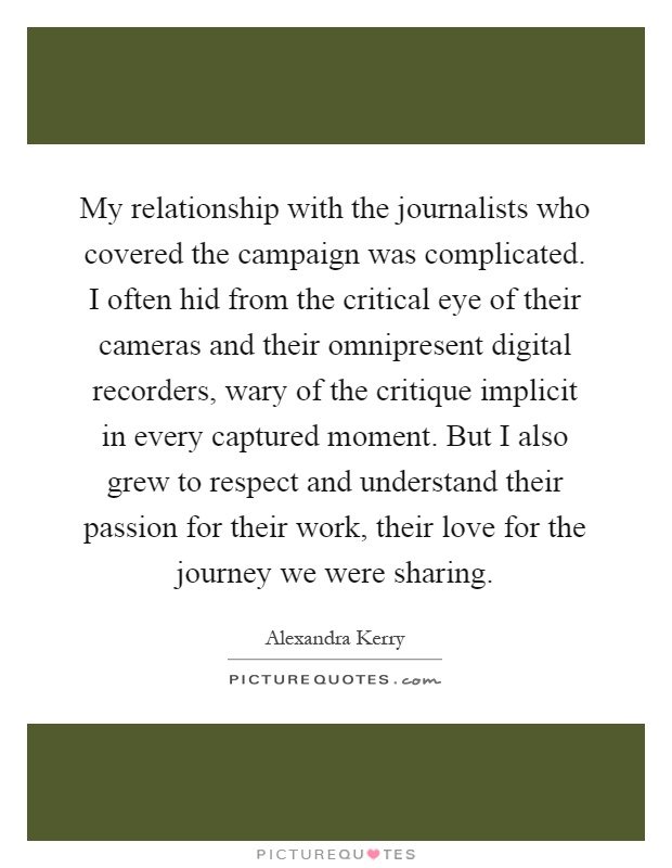 My relationship with the journalists who covered the campaign was complicated. I often hid from the critical eye of their cameras and their omnipresent digital recorders, wary of the critique implicit in every captured moment. But I also grew to respect and understand their passion for their work, their love for the journey we were sharing Picture Quote #1