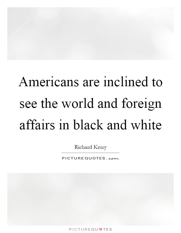 Americans are inclined to see the world and foreign affairs in black and white Picture Quote #1