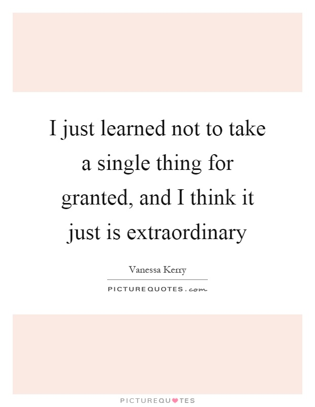 I just learned not to take a single thing for granted, and I think it just is extraordinary Picture Quote #1
