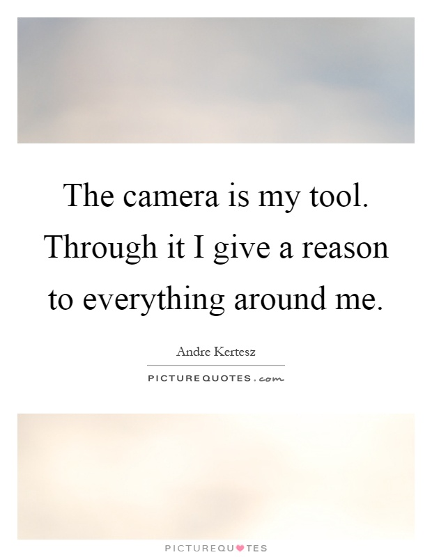 The camera is my tool. Through it I give a reason to everything around me Picture Quote #1