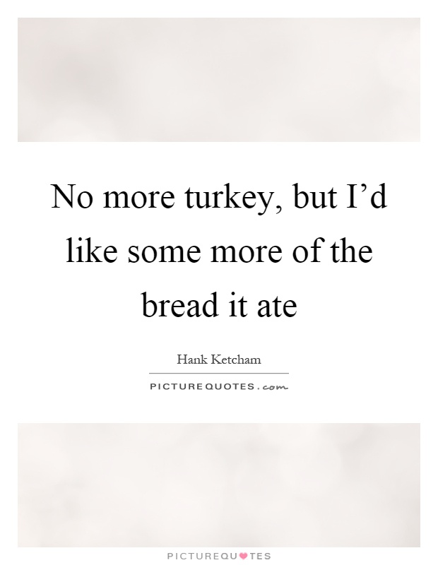 No more turkey, but I'd like some more of the bread it ate Picture Quote #1