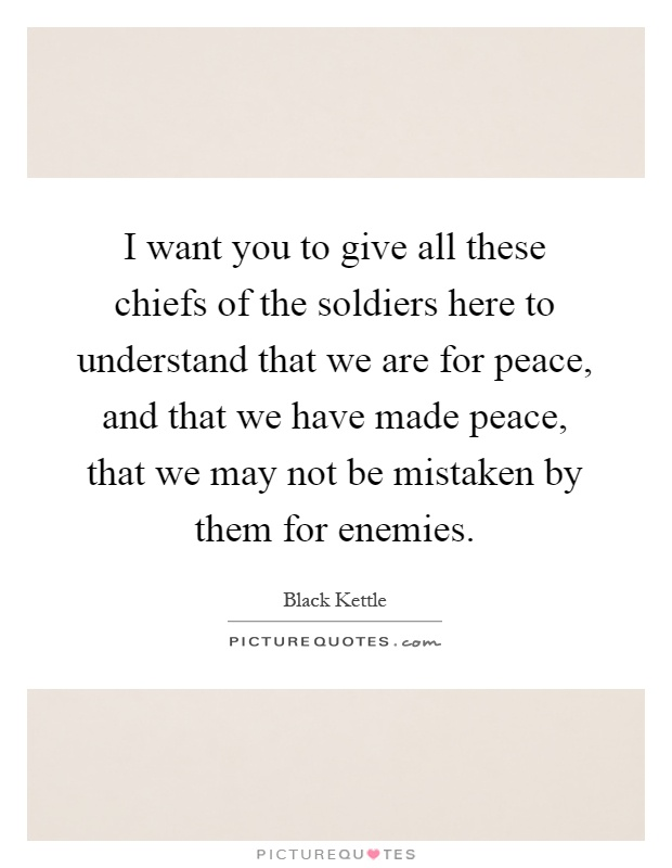 I want you to give all these chiefs of the soldiers here to understand that we are for peace, and that we have made peace, that we may not be mistaken by them for enemies Picture Quote #1