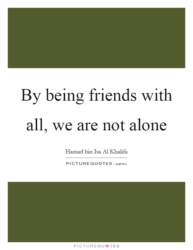By being friends with all, we are not alone Picture Quote #1
