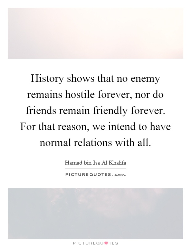 History shows that no enemy remains hostile forever, nor do friends remain friendly forever. For that reason, we intend to have normal relations with all Picture Quote #1