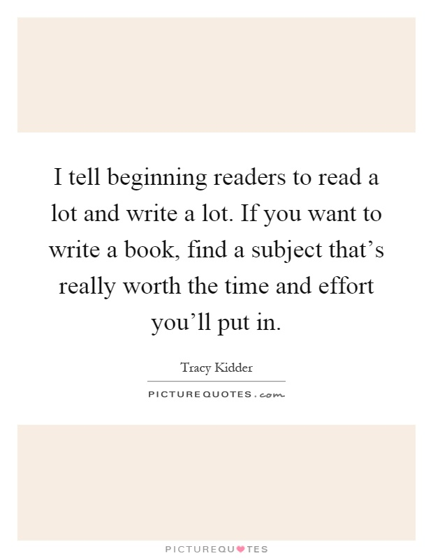 I tell beginning readers to read a lot and write a lot. If you want to write a book, find a subject that's really worth the time and effort you'll put in Picture Quote #1