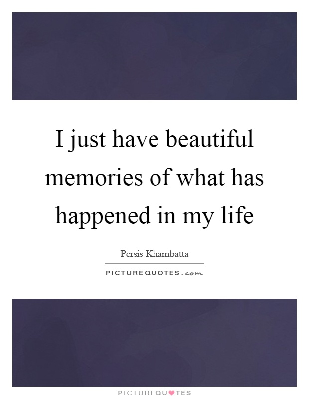I just have beautiful memories of what has happened in my life Picture Quote #1