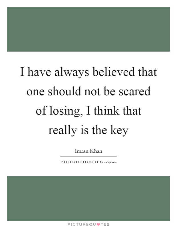 I have always believed that one should not be scared of losing, I think that really is the key Picture Quote #1