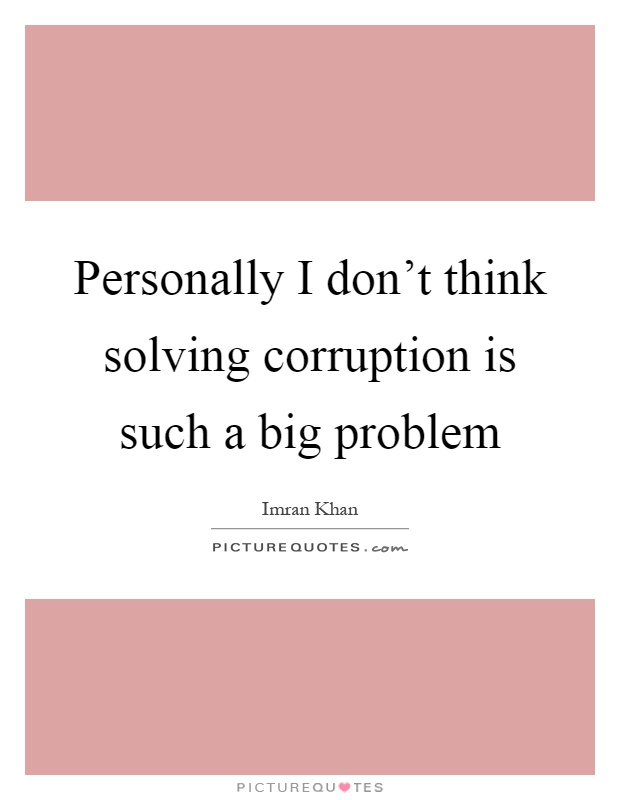 Personally I don't think solving corruption is such a big problem Picture Quote #1