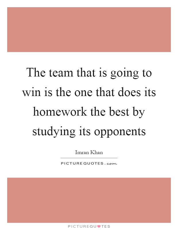 The team that is going to win is the one that does its homework the best by studying its opponents Picture Quote #1