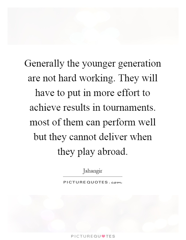 Generally the younger generation are not hard working. They will have to put in more effort to achieve results in tournaments. most of them can perform well but they cannot deliver when they play abroad Picture Quote #1