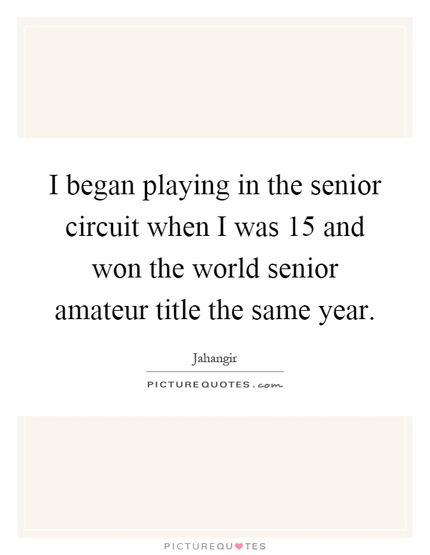 I began playing in the senior circuit when I was 15 and won the world senior amateur title the same year Picture Quote #1