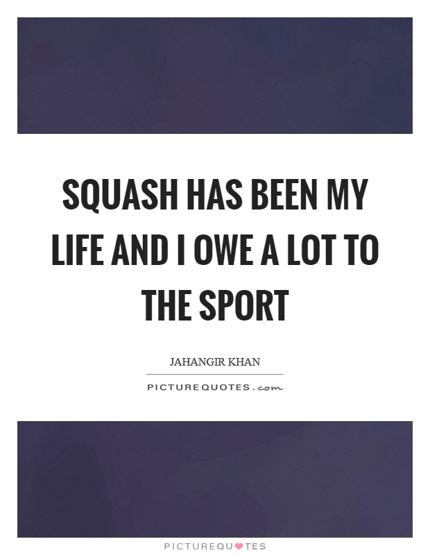 Squash has been my life and I owe a lot to the sport Picture Quote #1