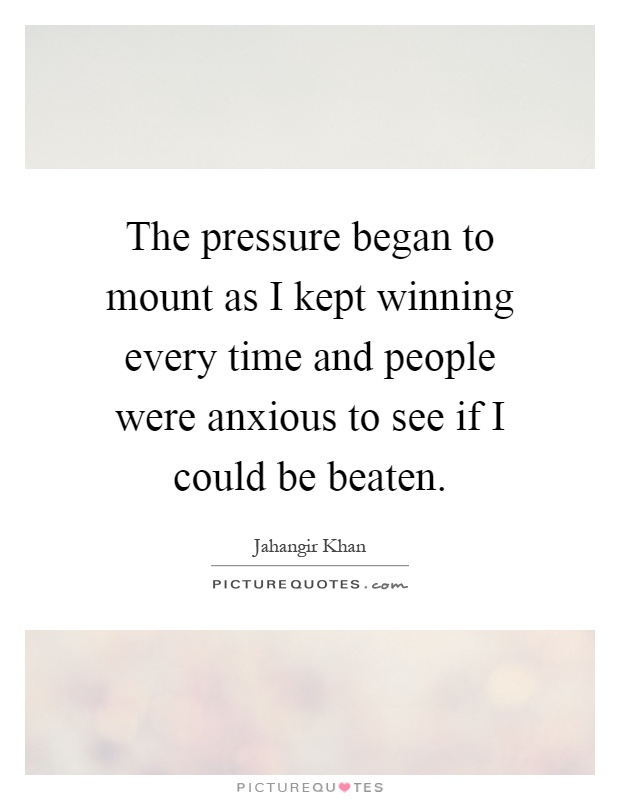 The pressure began to mount as I kept winning every time and people were anxious to see if I could be beaten Picture Quote #1