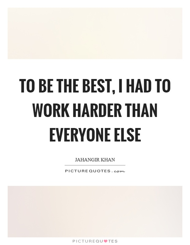 To be the best, I had to work harder than everyone else Picture Quote #1