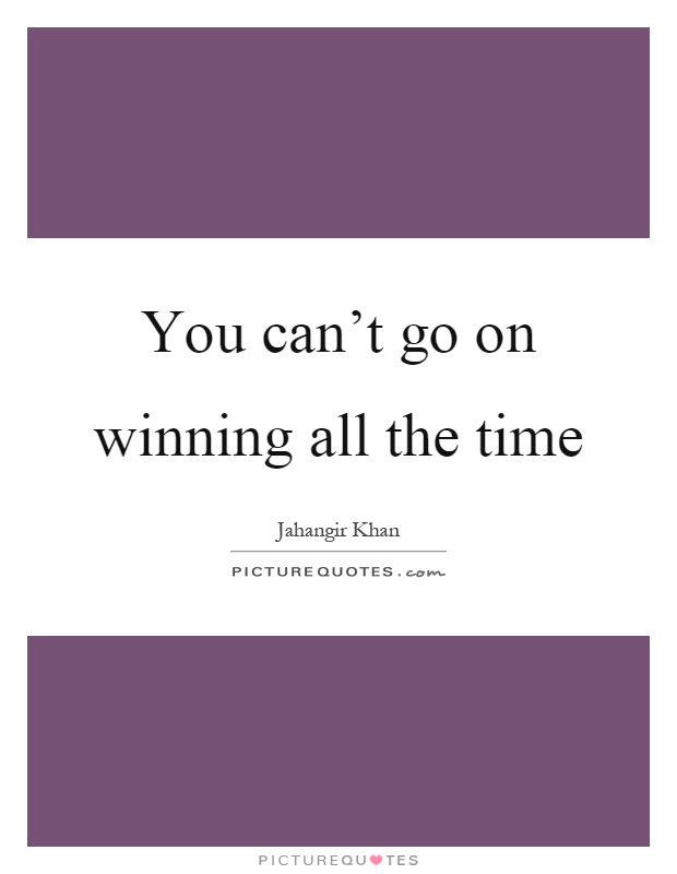 You can't go on winning all the time Picture Quote #1