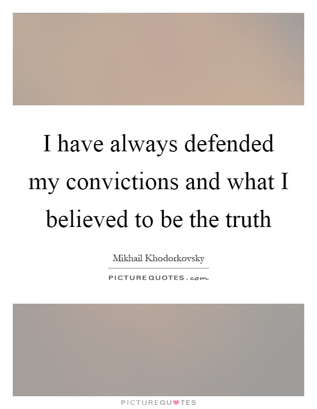 I have always defended my convictions and what I believed to be the truth Picture Quote #1