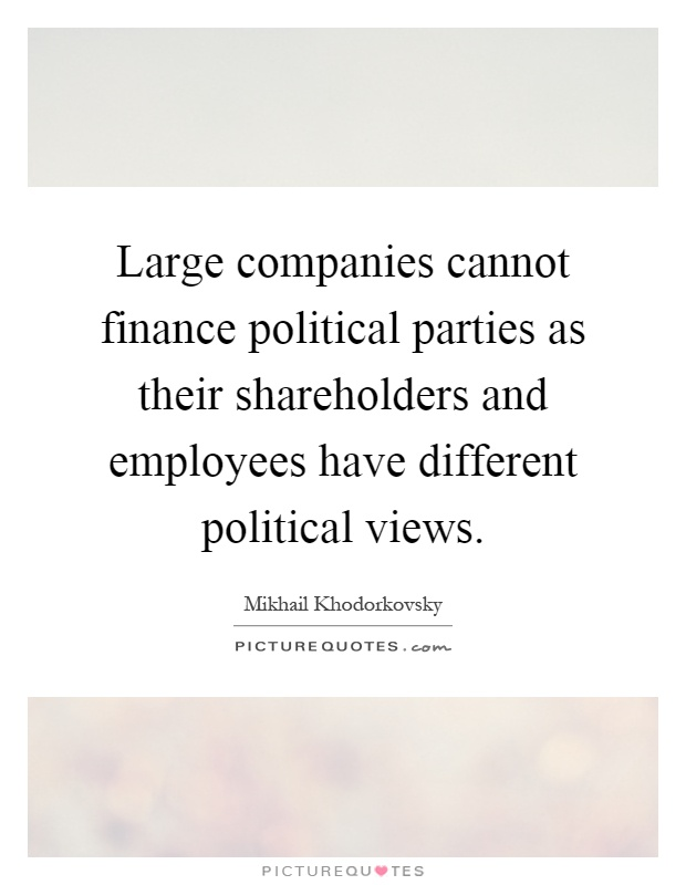 Large companies cannot finance political parties as their shareholders and employees have different political views Picture Quote #1