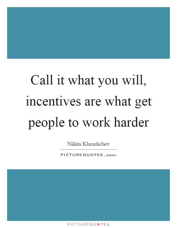 Call it what you will, incentives are what get people to work harder Picture Quote #1