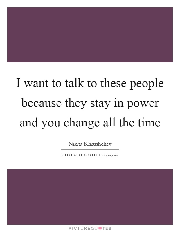 I want to talk to these people because they stay in power and you change all the time Picture Quote #1
