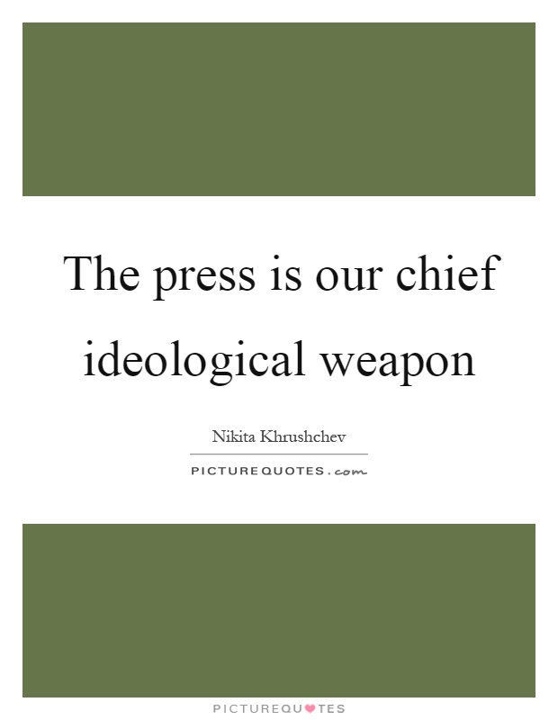 The press is our chief ideological weapon Picture Quote #1