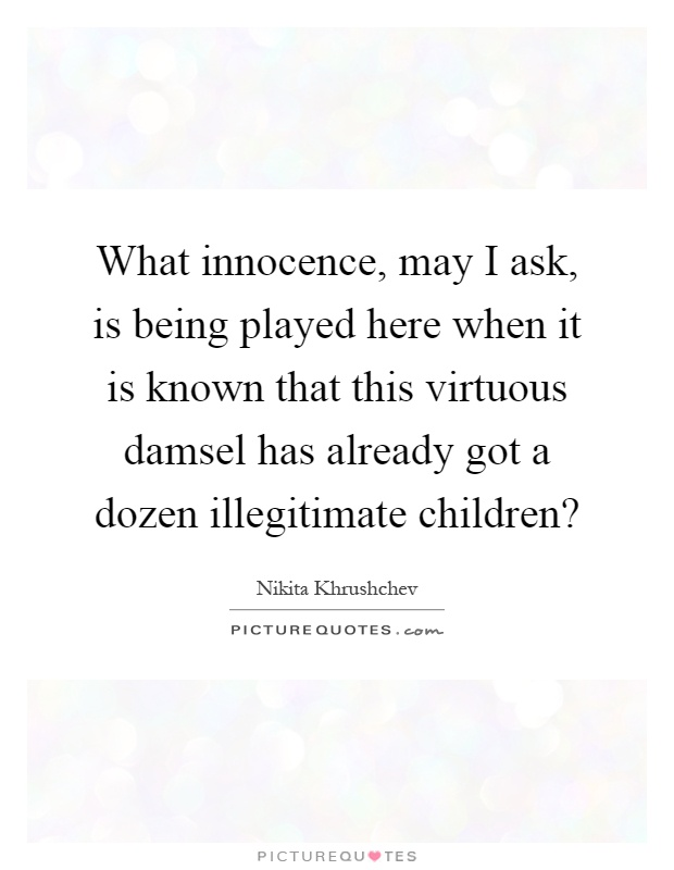 What innocence, may I ask, is being played here when it is known that this virtuous damsel has already got a dozen illegitimate children? Picture Quote #1