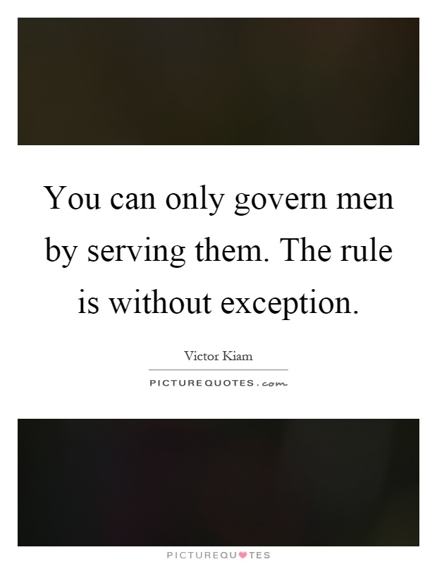 You can only govern men by serving them. The rule is without exception Picture Quote #1