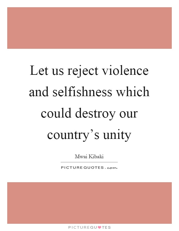 Let us reject violence and selfishness which could destroy our country's unity Picture Quote #1