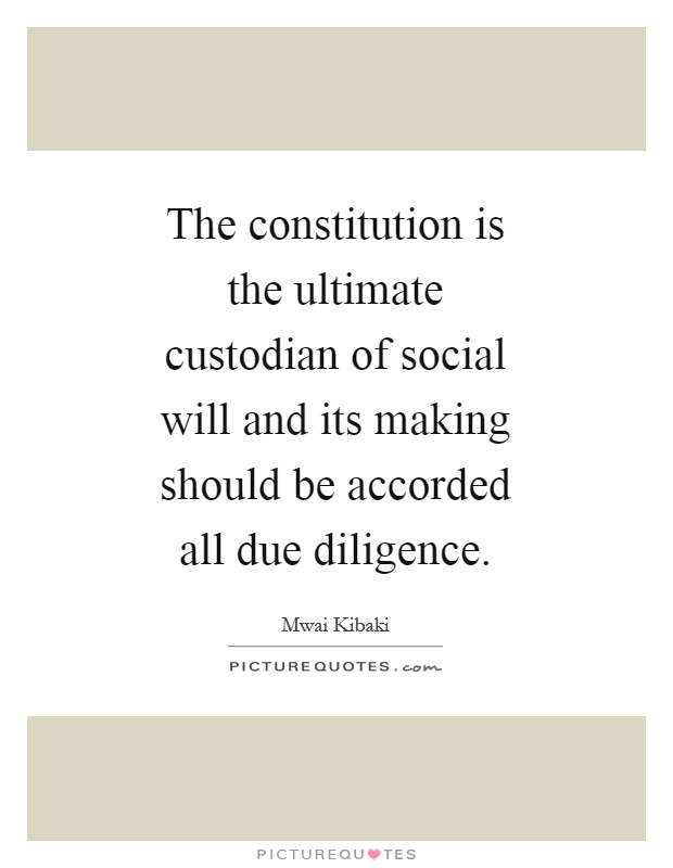 The constitution is the ultimate custodian of social will and its making should be accorded all due diligence Picture Quote #1