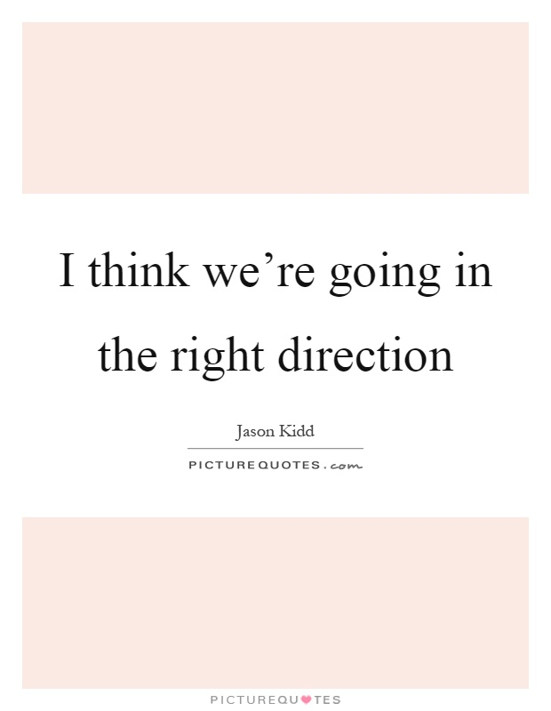 I think we're going in the right direction Picture Quote #1