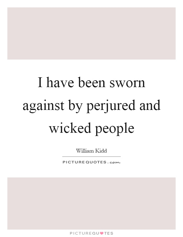 I have been sworn against by perjured and wicked people Picture Quote #1