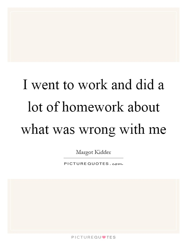 I went to work and did a lot of homework about what was wrong with me Picture Quote #1