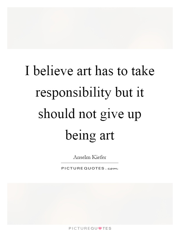 I believe art has to take responsibility but it should not give up being art Picture Quote #1