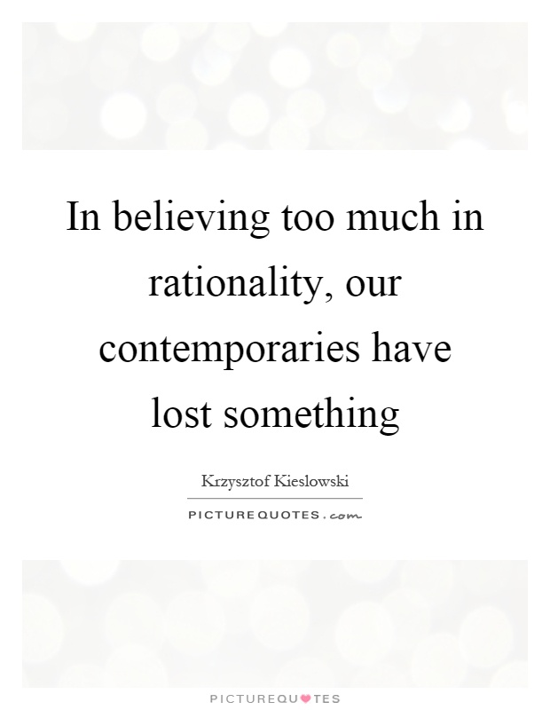 In believing too much in rationality, our contemporaries have lost something Picture Quote #1