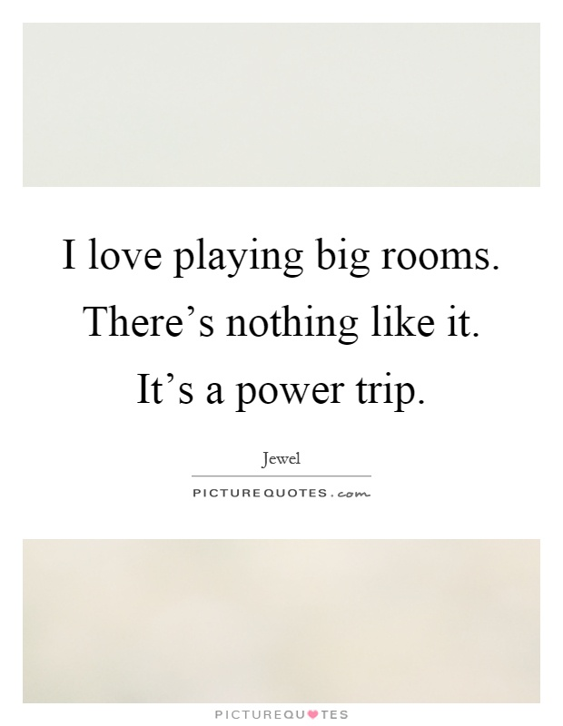 I love playing big rooms. There's nothing like it. It's a power trip Picture Quote #1