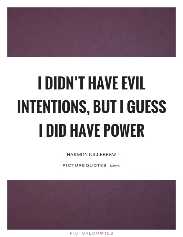 I didn't have evil intentions, but I guess I did have power Picture Quote #1
