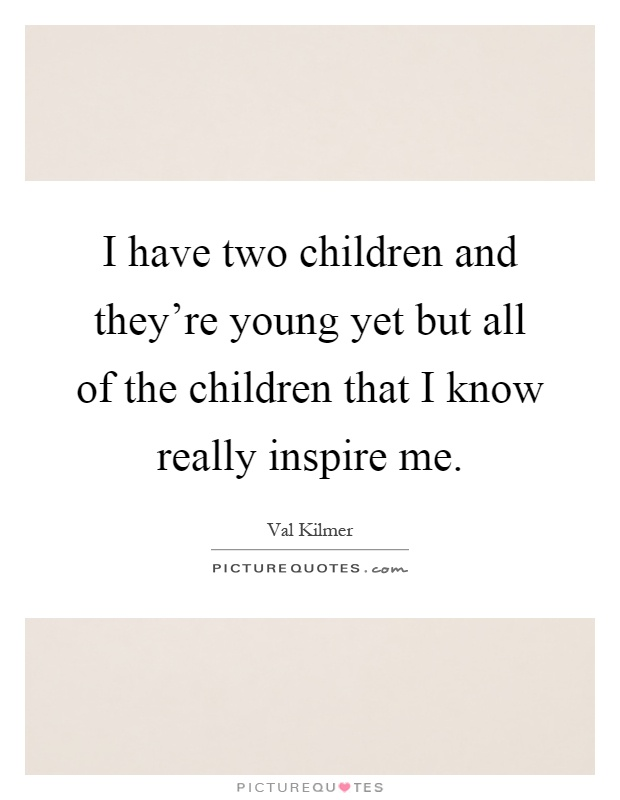 I have two children and they're young yet but all of the children that I know really inspire me Picture Quote #1