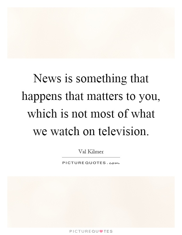 News is something that happens that matters to you, which is not most of what we watch on television Picture Quote #1