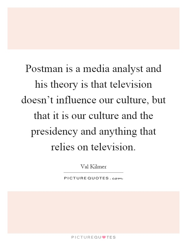 Postman is a media analyst and his theory is that television doesn't influence our culture, but that it is our culture and the presidency and anything that relies on television Picture Quote #1