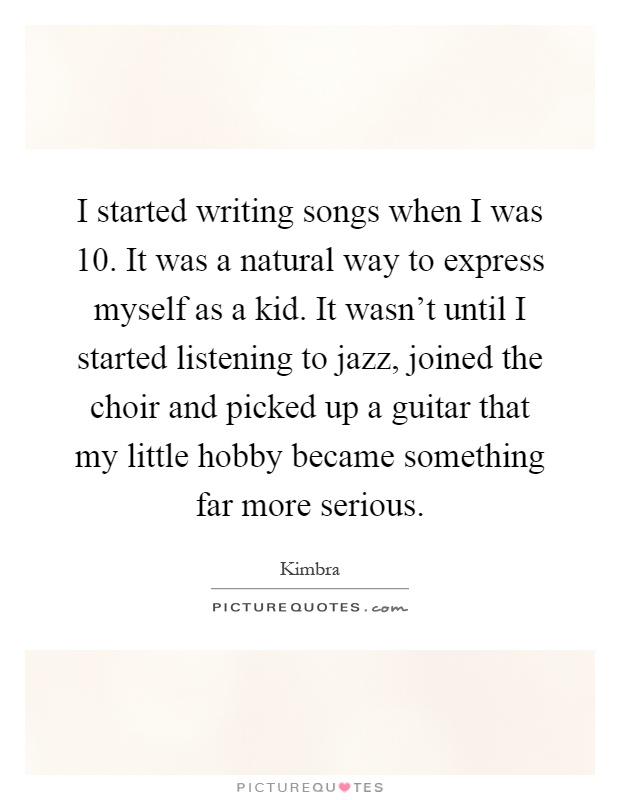 I started writing songs when I was 10. It was a natural way to express myself as a kid. It wasn't until I started listening to jazz, joined the choir and picked up a guitar that my little hobby became something far more serious Picture Quote #1