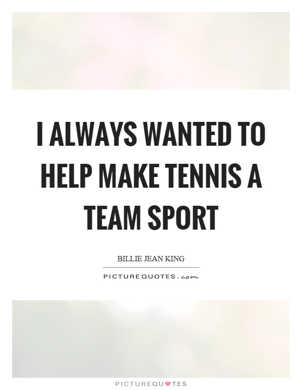 I Always Wanted To Help Make Tennis A Team Sport Picture Quote 1