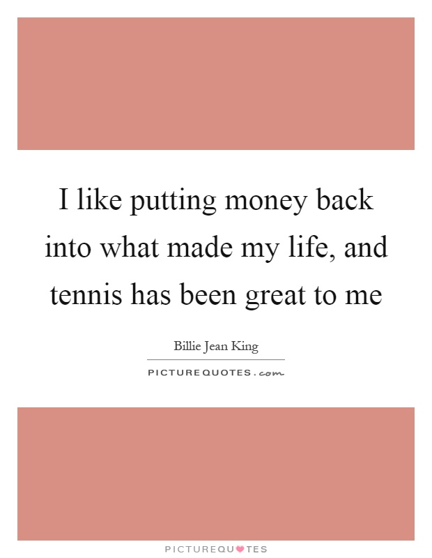 I like putting money back into what made my life, and tennis has been great to me Picture Quote #1